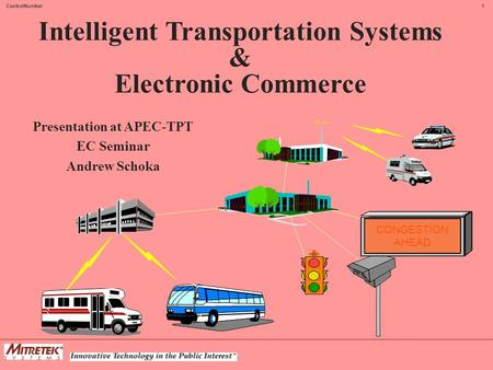 1ControlNumber Intelligent Transportation Systems & Electronic Commerce Presentation at APEC-TPT EC Seminar Andrew Schoka CONGESTION AHEAD.