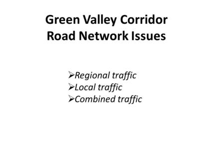 Green Valley Corridor Road Network Issues  Regional traffic  Local traffic  Combined traffic.