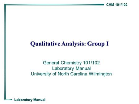 CHM 101/102 Laboratory Manual Qualitative Analysis: Group I General Chemistry 101/102 Laboratory Manual University of North Carolina Wilmington.