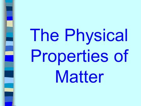 The Physical Properties of Matter. What is a physical property of matter? A property that can be observed or measured without changing the identity of.