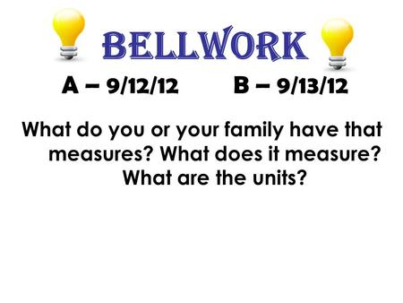 Bellwork A – 9/12/12 B – 9/13/12 What do you or your family have that measures? What does it measure? What are the units?