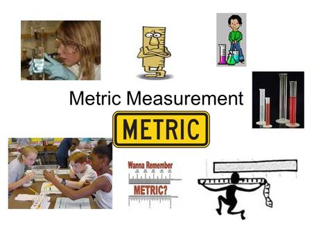 Metric Measurement. Measurement Metric System – A. Why we use the metric system: 1. Universal system of measurement having standard units. All scientists.