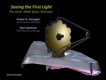 Seeing the First Light The James Webb Space Telescope Amber N. Straughn Lead Scientist for JWST E/PO Paul Geithner JWST Observatory Manager jwst.nasa.gov.