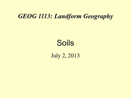 GEOG 1113: Landform Geography Soils July 2, 2013.