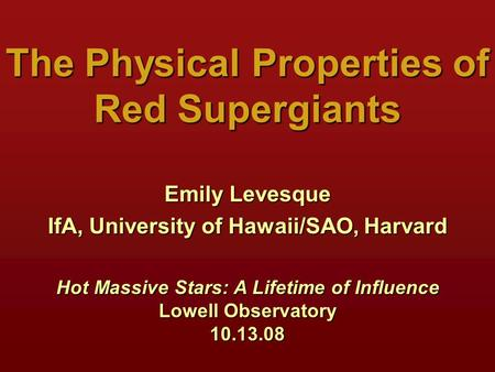 The Physical Properties of Red Supergiants Emily Levesque IfA, University of Hawaii/SAO, Harvard Hot Massive Stars: A Lifetime of Influence Lowell Observatory.