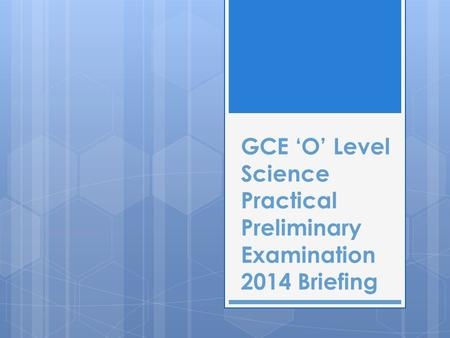 GCE 'O' Level Science Practical Preliminary Examination 2014 Briefing.