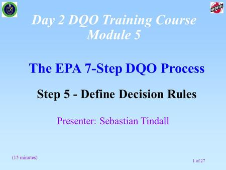 1 of 27 The EPA 7-Step DQO Process Step 5 - Define Decision Rules (15 minutes) Presenter: Sebastian Tindall Day 2 DQO Training Course Module 5.