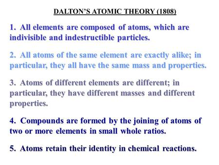 DALTON'S ATOMIC THEORY (1808) 1. All elements are composed of atoms, which are indivisible and indestructible particles. 2. All atoms of the same element.