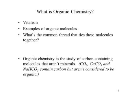 1 What is Organic Chemistry? Vitalism Examples of organic molecules What's the common thread that ties these molecules together? Organic chemistry is the.