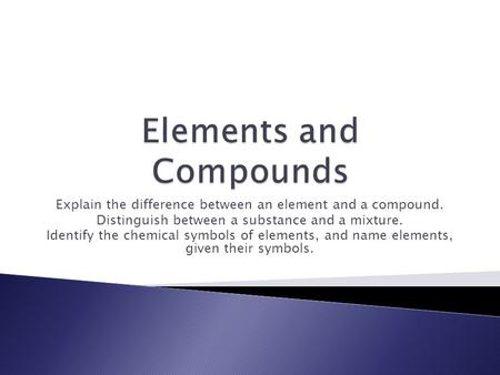Explain the difference between an element and a compound. Distinguish between a substance and a mixture. Identify the chemical symbols of elements, and.