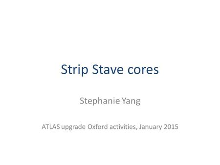Strip Stave cores Stephanie Yang ATLAS upgrade Oxford activities, January 2015.