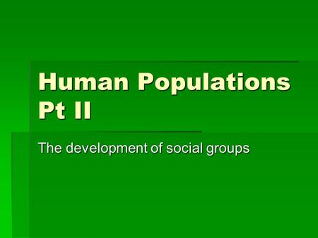 Human Populations Pt II The development of social groups.