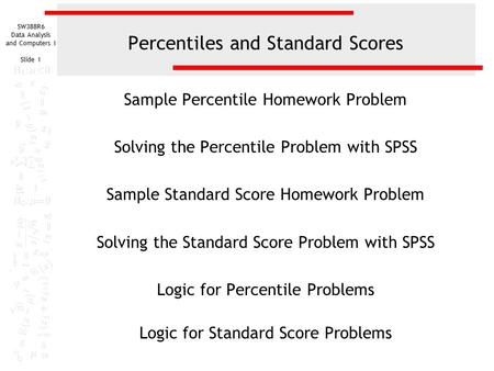 SW388R6 Data Analysis and Computers I Slide 1 Percentiles and Standard Scores Sample Percentile Homework Problem Solving the Percentile Problem with SPSS.
