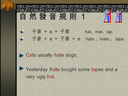 自 然 發 音 規 則 1 子音 + a + 子音 hat 、 mat 、 tap 子音 + a + 子音 + e hate 、 mate 、 tape Cats usually hate dogs. Yesterday Kate bought some tapes and a very ugly.