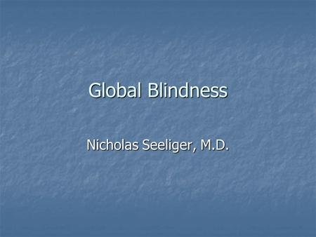 Global Blindness Nicholas Seeliger, M.D.. Global Blindness Distribution of Blindness Distribution of Blindness Cataract Cataract Vitamin A Deficiency.