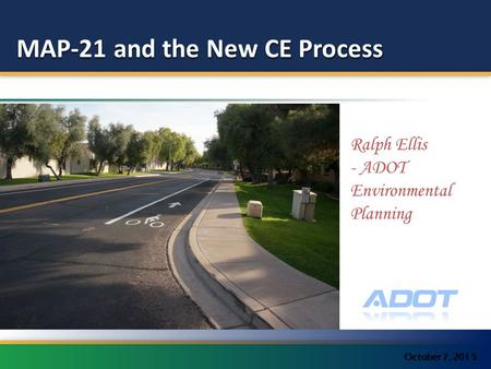 MAP-21 and the New CE Process October 7, 201 5 Ralph Ellis - ADOT Environmental Planning.