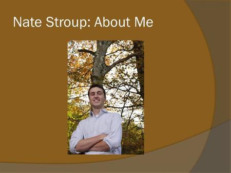 Nate Stroup: About Me. Music  Started piano lessons in elementary school  Joined concert band in middle school playing the trumpet  Picked up the guitar.