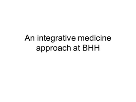 An integrative medicine approach at BHH. Integrative Medicine is increasing in the US and UK IM is about offering the best of conventional and complementary.
