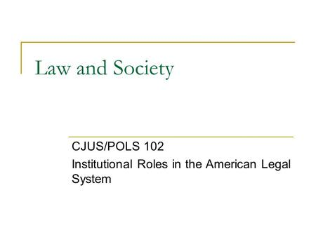Law and Society CJUS/POLS 102 Institutional Roles in the American Legal System.