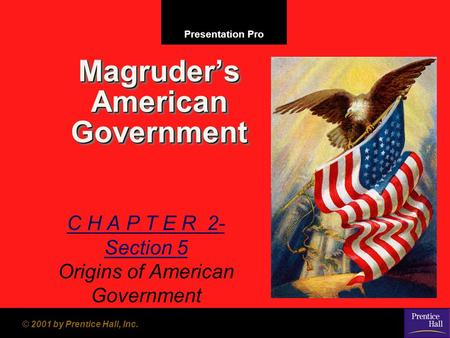 Presentation Pro © 2001 by Prentice Hall, Inc. Magruder's American Government C H A P T E R 2- Section 5 Origins of American Government.