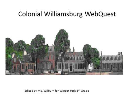 Colonial Williamsburg WebQuest Edited by Ms. Wilburn for Winget Park 5 th Grade.