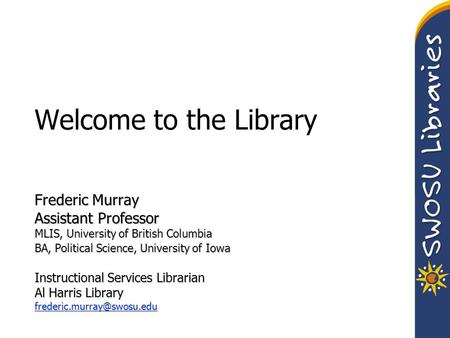 Welcome to the Library Frederic Murray Assistant Professor MLIS, University of British Columbia BA, Political Science, University of Iowa Instructional.