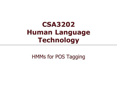 CSA3202 Human Language Technology HMMs for POS Tagging.