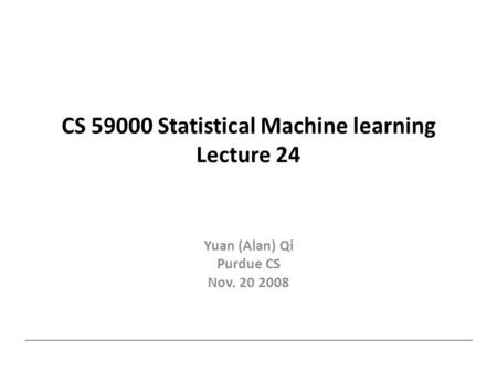 CS 59000 Statistical Machine learning Lecture 24 Yuan (Alan) Qi Purdue CS Nov. 20 2008.