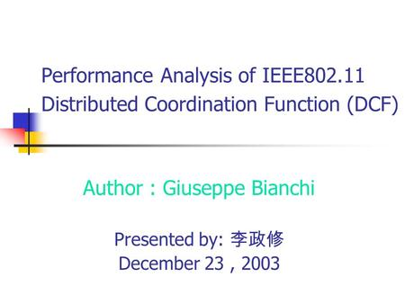 Performance Analysis of IEEE802.11 Distributed Coordination Function (DCF) Author : Giuseppe Bianchi Presented by: 李政修 December 23, 2003.