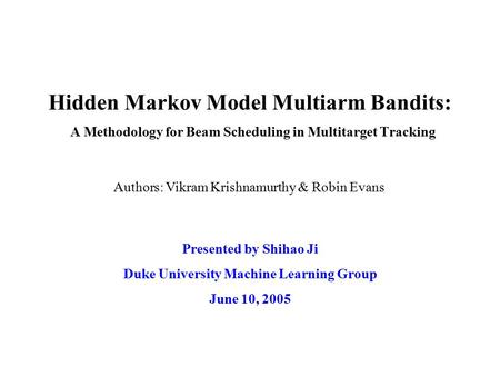 Hidden Markov Model Multiarm Bandits: A Methodology for Beam Scheduling in Multitarget Tracking Presented by Shihao Ji Duke University Machine Learning.