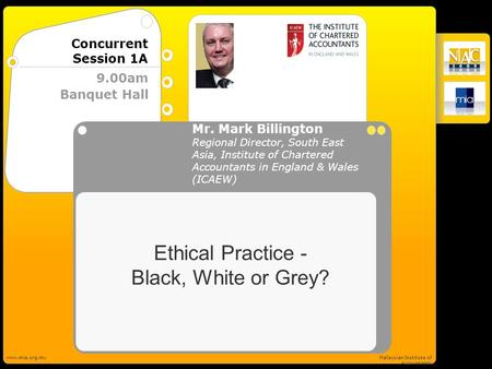 ICAEW www.mia.org.myMalaysian Institute of Accountants Banquet Hall 9.00am Concurrent Session 1A Ethical Practice - Black, White or Grey? Mr. Mark Billington.