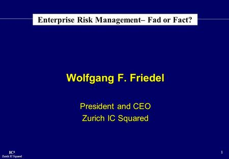 IC² Zurich IC Squared 1 Enterprise Risk Management– Fad or Fact? Wolfgang F. Friedel Wolfgang F. Friedel President and CEO President and CEO Zurich IC.