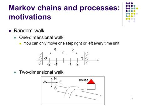 1 Markov chains and processes: motivations Random walk One-dimensional walk You can only move one step right or left every time unit Two-dimensional walk.