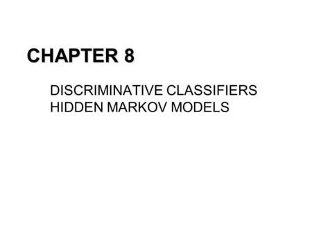 CHAPTER 8 DISCRIMINATIVE CLASSIFIERS HIDDEN MARKOV MODELS.