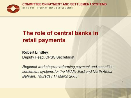 COMMITTEE ON PAYMENT AND SETTLEMENT SYSTEMS 1 The role of central banks in retail payments Robert Lindley Deputy Head, CPSS Secretariat Regional workshop.