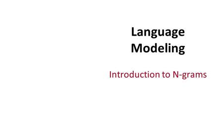 Introduction to N-grams Language Modeling. Probabilistic Language Models Today's goal: assign a probability to a sentence Machine Translation: P(high.