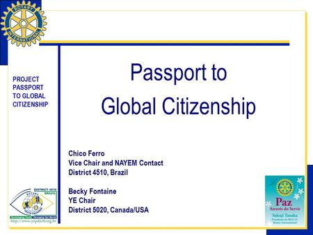 PROJECT PASSPORT TO GLOBAL CITIZENSHIP Passport to Global Citizenship Chico Ferro Vice Chair and NAYEM Contact District 4510, Brazil Becky Fontaine YE.