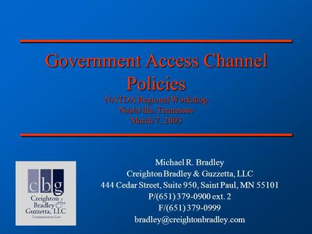 Government Access Channel Policies NATOA Regional Workshop Nashville, Tennessee March 7, 2003 Michael R. Bradley Creighton Bradley & Guzzetta, LLC 444.