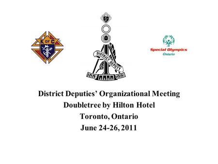 District Deputies' Organizational Meeting Doubletree by Hilton Hotel Toronto, Ontario June 24-26, 2011.