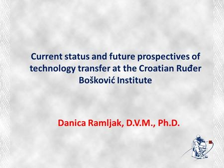 Current status and future prospectives of technology transfer at the Croatian Ruđer Bošković Institute Danica Ramljak, D.V.M., Ph.D.