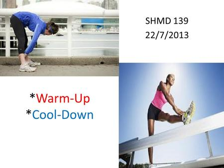 *Warm-Up *Cool-Down SHMD 139 22/7/2013 1. Warm-Up Role Prepares the heart, lungs, muscles & joints for the activity to follow. Activate the nervous system.
