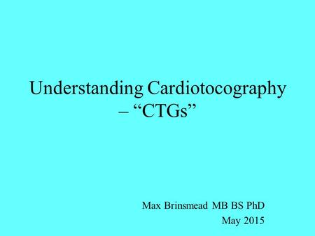 "Understanding Cardiotocography – ""CTGs"" Max Brinsmead MB BS PhD May 2015."