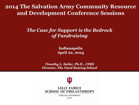 The Case for Support is the Bedrock of Fundraising Timothy L. Seiler, Ph.D., CFRE Director, The Fund Raising School Indianapolis April 22, 2014 2014 The.