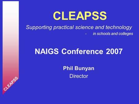 Supporting practical science and technology - in schools and colleges NAIGS Conference 2007 Phil Bunyan Director CLEAPSS.
