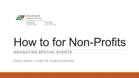 How to for Non-Profits NAVIGATING SPECIAL EVENTS DONIA AMICK, CHIEF OF INVESTIGATIONS.
