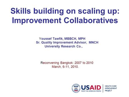 Skills building on scaling up: Improvement Collaboratives Youssef Tawfik, MBBCH, MPH Sr. Quality Improvement Advisor, MNCH University Research Co., Reconvening.
