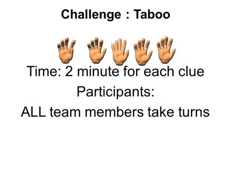 Challenge : Taboo Time: 2 minute for each clue Participants: ALL team members take turns.