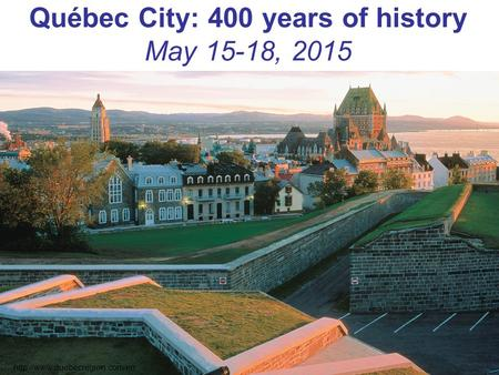 Québec City: 400 years of history May 15-18, 2015