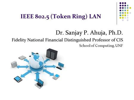 IEEE 802.5 (Token Ring) LAN Dr. Sanjay P. Ahuja, Ph.D. Fidelity National Financial Distinguished Professor of CIS School of Computing, UNF.
