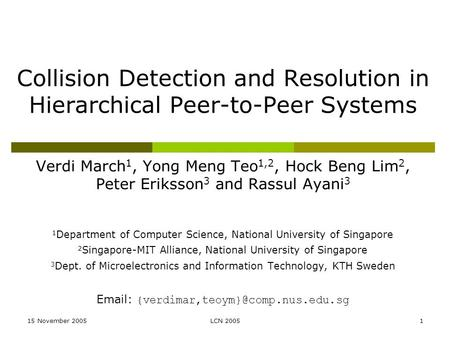 15 November 2005LCN 20051 Collision Detection and Resolution in Hierarchical Peer-to-Peer Systems Verdi March 1, Yong Meng Teo 1,2, Hock Beng Lim 2, Peter.